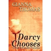 Darcy Chooses - A Pride and Prejudice Variation: Choices That Darcy and Elizabeth Make (the Complete Novel)