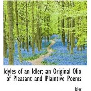 Idyles of an Idler; An Original Olio of Pleasant and Plaintive Poems by Idler