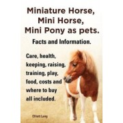 Miniature Horse, Mini Horse, Mini Pony as pets. Facts and Information. Miniature horses care, health, keeping, raising, training, play, food, costs and where to buy all included. by Elliott Lang