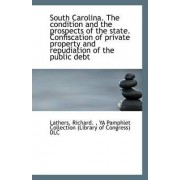 South Carolina. the Condition and the Prospects of the State. Confiscation of Private Property and R by Lathers Richard