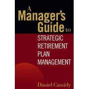A Manager's Guide to Strategic Retirement Plan Management by Daniel Cassidy