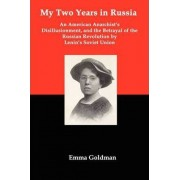 My Two Years in Russia; An American Anarchist's Disillusionment and the Betrayal of the Russian Revolution by Lenin's Soviet Union by Emma Goldman