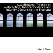 A Medicolegal Treatise on Malpractice, Medical Evidence and Insanity Comprising the Elements by John J Elwell