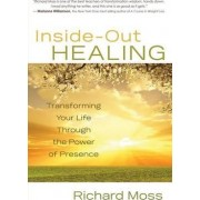 Inside Out Healing: Transforming Your Life Through the Power of Presence by Richard Moss