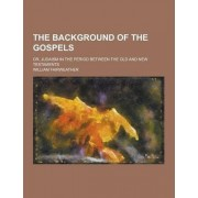 The Background of the Gospels; Or, Judaism in the Period Between the Old and New Testaments by William Fairweather