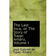 The Last Inca, or the Story of Tupac Am Ru, Volume I by Jos Gabriel De Tupac-Amaru
