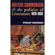 British Communism and the Politics of Literature,1928-1939 by Philip Bounds