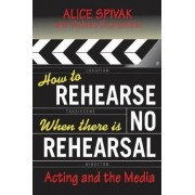 How to Rehearse When There is No Rehearsal by Alice Spivak
