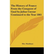 The History of France From the Conquest of Gaul by Julius Caesar Continued to the Year 1861 by Mrs. Markham