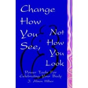 Change How You See, Not How You Look by Alison Hilber