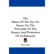 The Music of the Eye Or, Essays on the Principles of the Beauty and Perfection of Architecture by Peter Legh