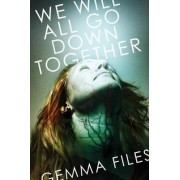 We Will All Go Down Together by Gemma Files