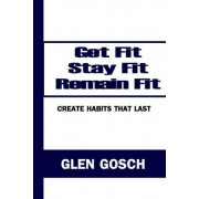 Get Fit, Stay Fit, Remain Fit by Glen Gosch