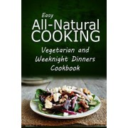 Easy All-Natural Cooking - Vegetarian and Weeknight Dinners by Easy Healthy Recipes Made with Natural I