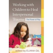 Working with Children to Heal Interpersonal Trauma by Eliana Gil