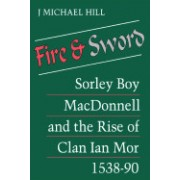 Fire and Sword: Sorley Boy MacDonnell and the Rise of Clan Ian Mor 1538-90