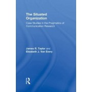 The Situated Organization by James R. Taylor