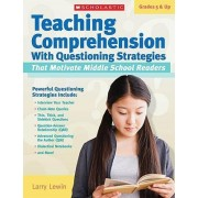 Teaching Comprehension with Questioning Strategies That Motivate Middle School Readers, Grades 5 & Up by Larry Lewin