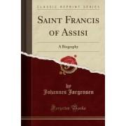 Saint Francis of Assisi: A Biography (Classic Reprint)