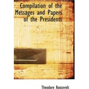 Compilation of the Messages and Papers of the Presidents by Theodore Roosevelt