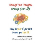 Change Your Thoughts, Change Your Life by William Walker Atkinson