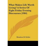 What Makes Life Worth Living? a Series of Eight Friday Evening Discourses (1904) by Menahem M Eichler