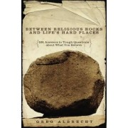 Between Religious Rocks and Life's Hard Places by Greg Albrecht