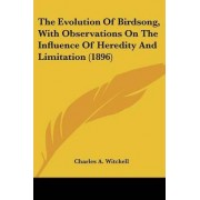 The Evolution of Birdsong, with Observations on the Influence of Heredity and Limitation (1896) by Charles A Witchell