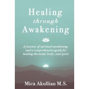 Healing Through Awakening: A Journey of Spiritual Awakening, and a Comprehensive Guide for Healing the Mind, Body, and Spirit