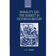 Morality and the Market in Victorian Britain by G R Searle