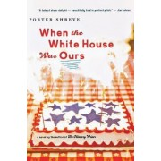 When the White House Was Ours by Porter Shreve
