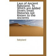 Lays of Ancient Babyland. to Which Are Added Divers Small Histories Not Known to the Ancients by Babyland