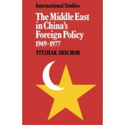 The Middle East in China's Foreign Policy, 1949-1977 by Yitzhak Shichor