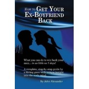 How to Get Your Ex-Boyfriend Back by John Alexander