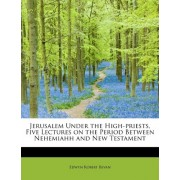 Jerusalem Under the High-Priests, Five Lectures on the Period Between Nehemiahh and New Testament by Edwyn Robert Bevan