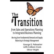 The Transition from Sales and Operations Planning to Integrated Business Planning by George E Palmatier