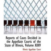 Reports of Cases Decided in the Appellate Courts of the State of Illinois, Volume XXXV by Illinois Appellate Court