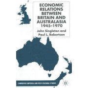Economic Relations Between Britain and Australasia 1940-1970 by John Singleton