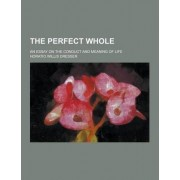 The Perfect Whole; An Essay on the Conduct and Meaning of Life by Horatio Willis Dresser