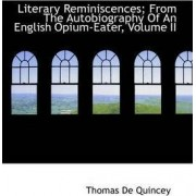 Literary Reminiscences; From the Autobiography of an English Opium-Eater, Volume II by Thomas de Quincey