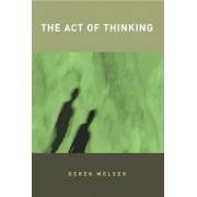 The Act of Thinking by Derek Melser