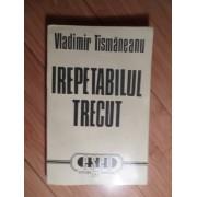 Irepetabilul Trecut - Vladimir Tismaneanu