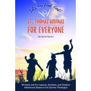 St. Thomas Aquinas for Everyone: 30 Quick and Fun Lessons, Activities and Outdoor Adventures Based on the Summa Theologica