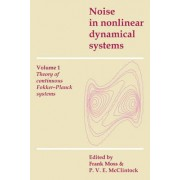 Noise in Nonlinear Dynamical Systems: Volume 1, Theory of Continuous Fokker-Planck Systems: v. 1 by Frank Moss