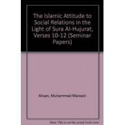 The Islamic Attitude to Social Relations in the Light of Sura Al-Hujurat, Verses 10-12 by Muhammad Manazir Ahsan