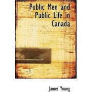 Public Men and Public Life in Canada by Professor James Young
