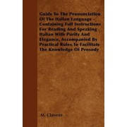 Guide To The Pronunciation Of The Italian Language - Containing Full Instructions For Reading And Speaking Italian With Purity And Elegance, Accompanied By Practical Rules To Facilitate The Knowledge Of Prosody by M. Claverie