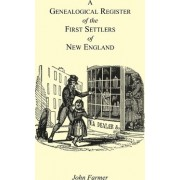 A Genealogical Register of the First Settlers of New England Containing an Alphabetical List of the Governours, Deputy Governours, Assistants or Counsellors, and Ministers of the Gospel in the Several Colonies, from 1620 to 1692; Graduates of Harvard Col