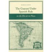 The Guarani under Spanish Rule in the Rio de la Plata by Barbara Ganson