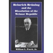 Heinrich Bruning and the Dissolution of the Weimar Republic by William L. Patch Jr.